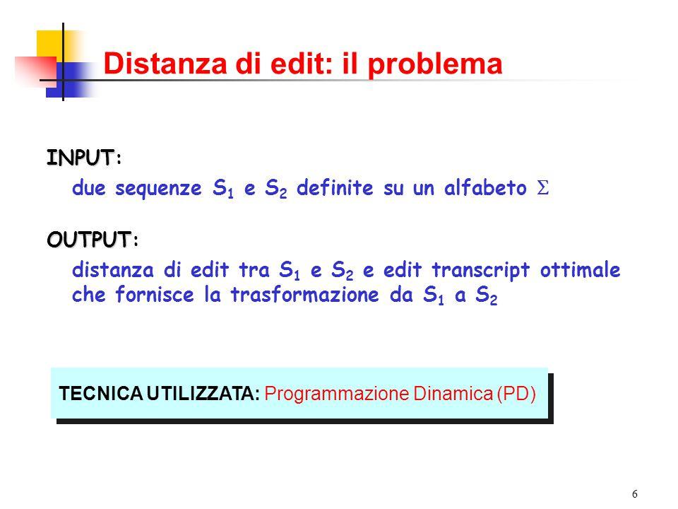 17 Calcolo della distanza di edit Esempio: ricostruzione della trasformazione da S 1 = winter a S 2 = writers writers w n t i e r 01234567 1 2 3 4 5 6 0123456 1112345 2222345 3332345 4443234 5454323 3 La cella (6,7) è stata prodotta a partire dalla cella (6,6) La cella (6,7) è stata prodotta a partire dalla cella (6,6) winter 2 winters 2 La cella (6,6) è stata prodotta a partire dalla cella (5,5) La cella (6,6) è stata prodotta a partire dalla cella (5,5) winters 2 …e così di seguito winters 2 1 wiiters 0 writers 0 Operazioni: .