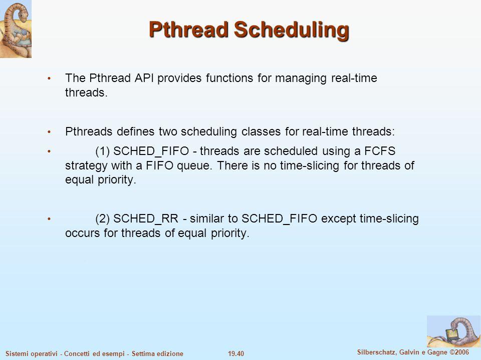 19.40 Silberschatz, Galvin e Gagne ©2006 Sistemi operativi - Concetti ed esempi - Settima edizione Pthread Scheduling The Pthread API provides functio