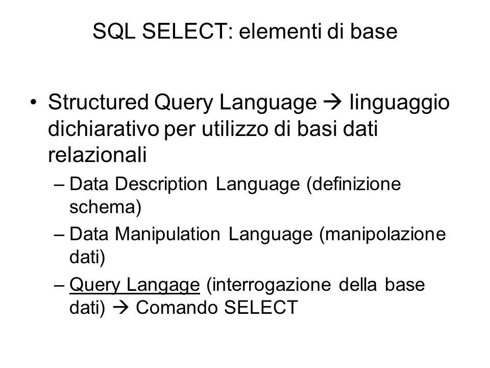 SQL SELECT: elementi di base Structured Query Language  linguaggio dichiarativo per utilizzo di basi dati relazionali –Data Description Language (def