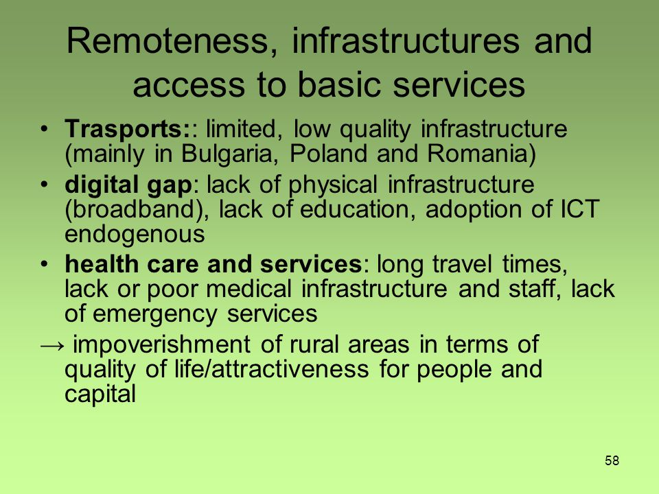 58 Remoteness, infrastructures and access to basic services Trasports:: limited, low quality infrastructure (mainly in Bulgaria, Poland and Romania) digital gap: lack of physical infrastructure (broadband), lack of education, adoption of ICT endogenous health care and services: long travel times, lack or poor medical infrastructure and staff, lack of emergency services → impoverishment of rural areas in terms of quality of life/attractiveness for people and capital