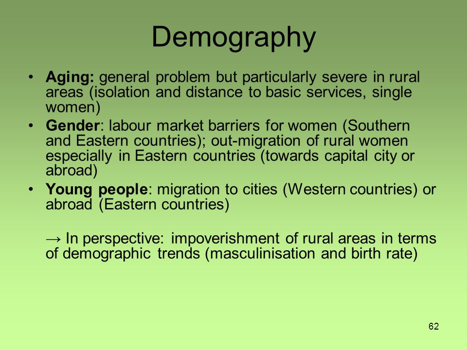 62 Demography Aging: general problem but particularly severe in rural areas (isolation and distance to basic services, single women) Gender: labour market barriers for women (Southern and Eastern countries); out-migration of rural women especially in Eastern countries (towards capital city or abroad) Young people: migration to cities (Western countries) or abroad (Eastern countries) → In perspective: impoverishment of rural areas in terms of demographic trends (masculinisation and birth rate)