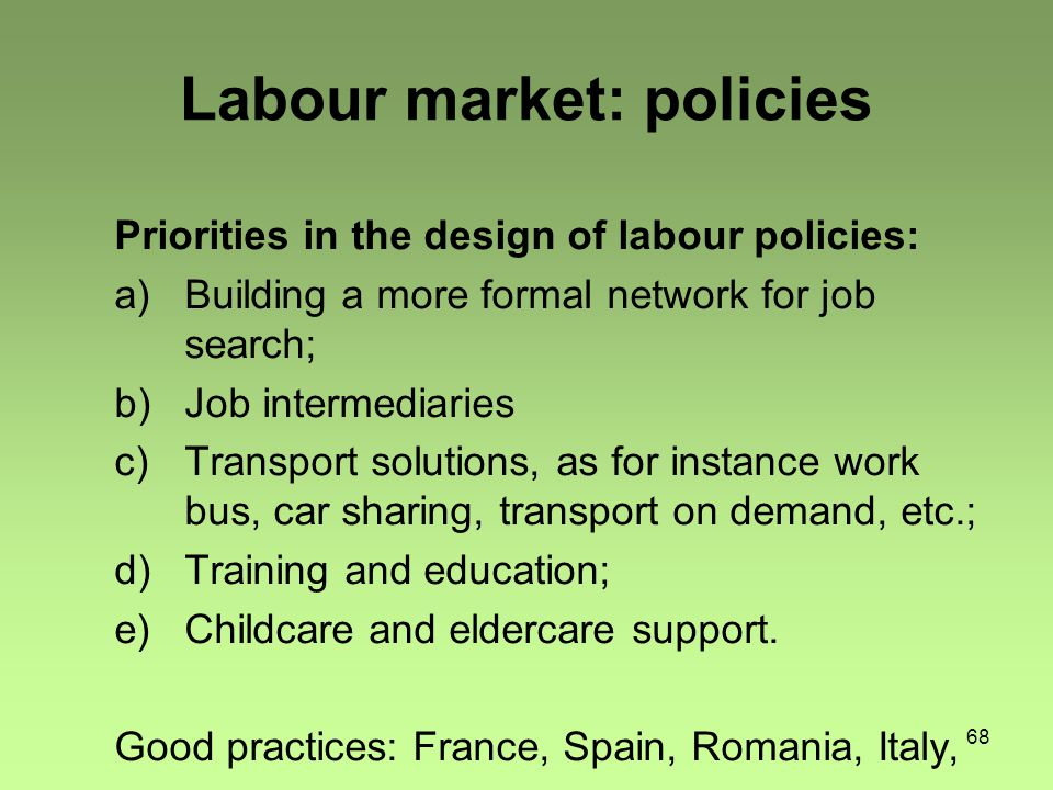 68 Labour market: policies Priorities in the design of labour policies: a)Building a more formal network for job search; b)Job intermediaries c)Transport solutions, as for instance work bus, car sharing, transport on demand, etc.; d)Training and education; e)Childcare and eldercare support.
