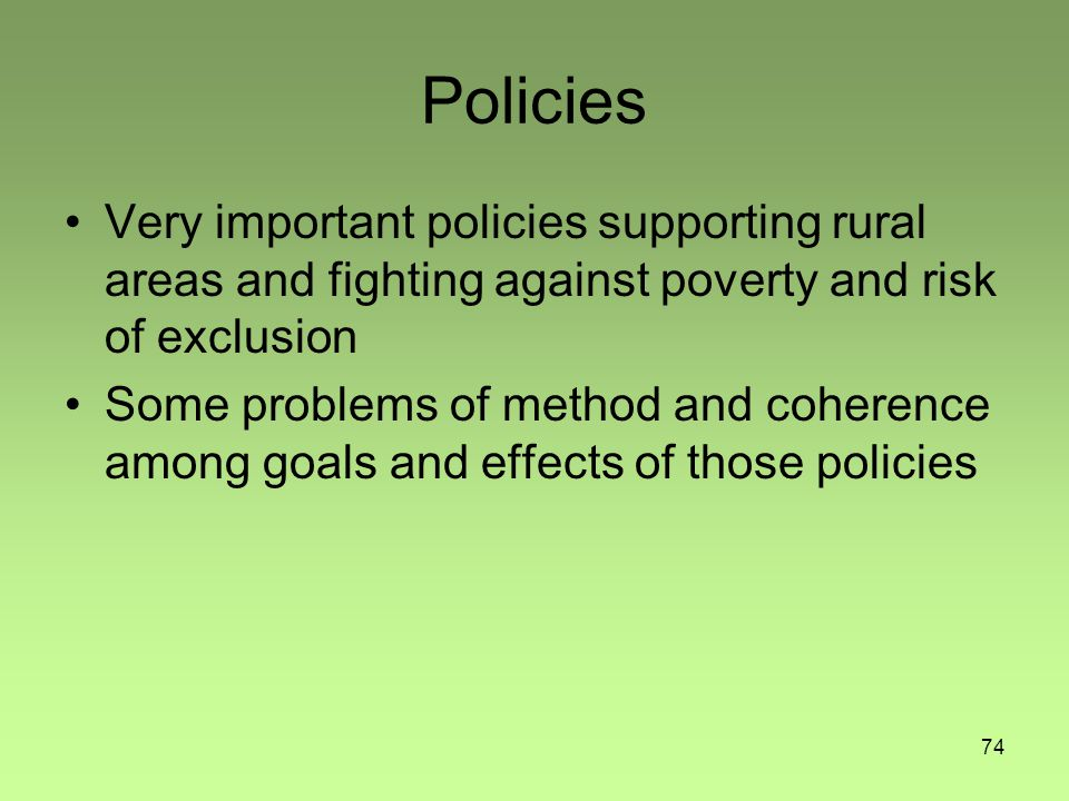 74 Policies Very important policies supporting rural areas and fighting against poverty and risk of exclusion Some problems of method and coherence am