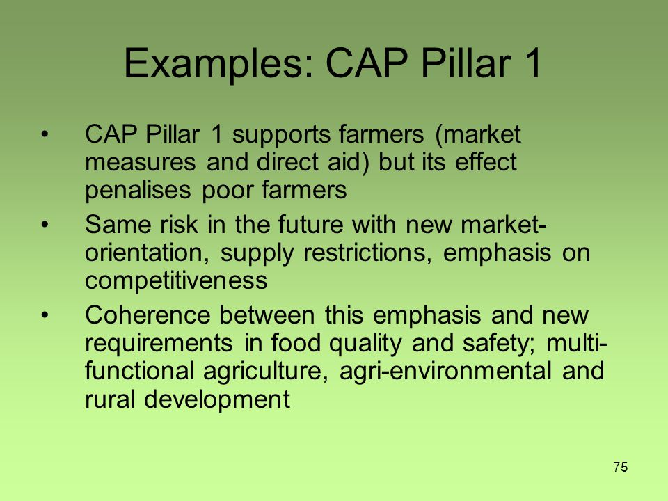 75 Examples: CAP Pillar 1 CAP Pillar 1 supports farmers (market measures and direct aid) but its effect penalises poor farmers Same risk in the future with new market- orientation, supply restrictions, emphasis on competitiveness Coherence between this emphasis and new requirements in food quality and safety; multi- functional agriculture, agri-environmental and rural development