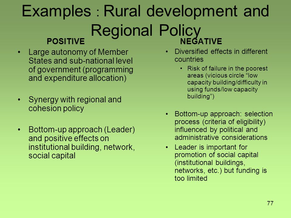 77 Examples : Rural development and Regional Policy POSITIVE Large autonomy of Member States and sub-national level of government (programming and expenditure allocation) Synergy with regional and cohesion policy Bottom-up approach (Leader) and positive effects on institutional building, network, social capital NEGATIVE Diversified effects in different countries Risk of failure in the poorest areas (vicious circle low capacity building/difficulty in using funds/low capacity building ) Bottom-up approach: selection process (criteria of eligibility) influenced by political and administrative considerations Leader is important for promotion of social capital (institutional buildings, networks, etc.) but funding is too limited