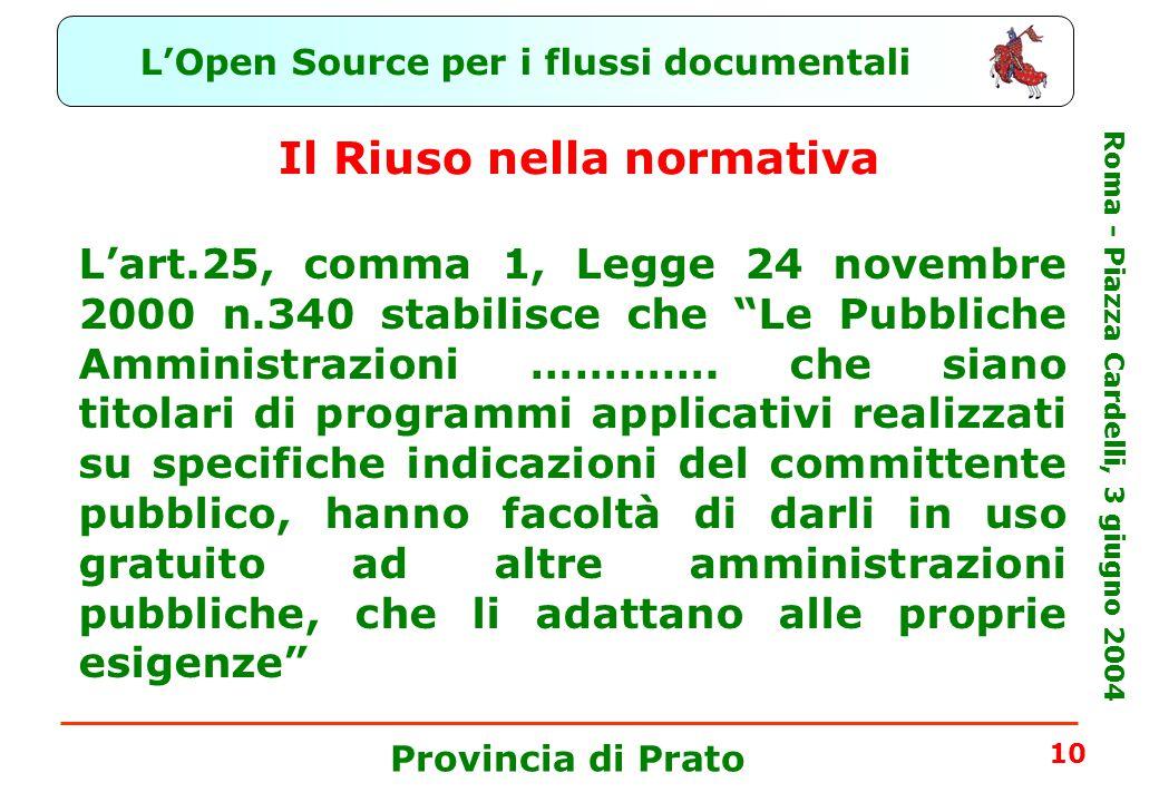 L'Open Source per i flussi documentali Roma - Piazza Cardelli, 3 giugno 2004 Provincia di Prato 10 Il Riuso nella normativa L'art.25, comma 1, Legge 24 novembre 2000 n.340 stabilisce che Le Pubbliche Amministrazioni ………….