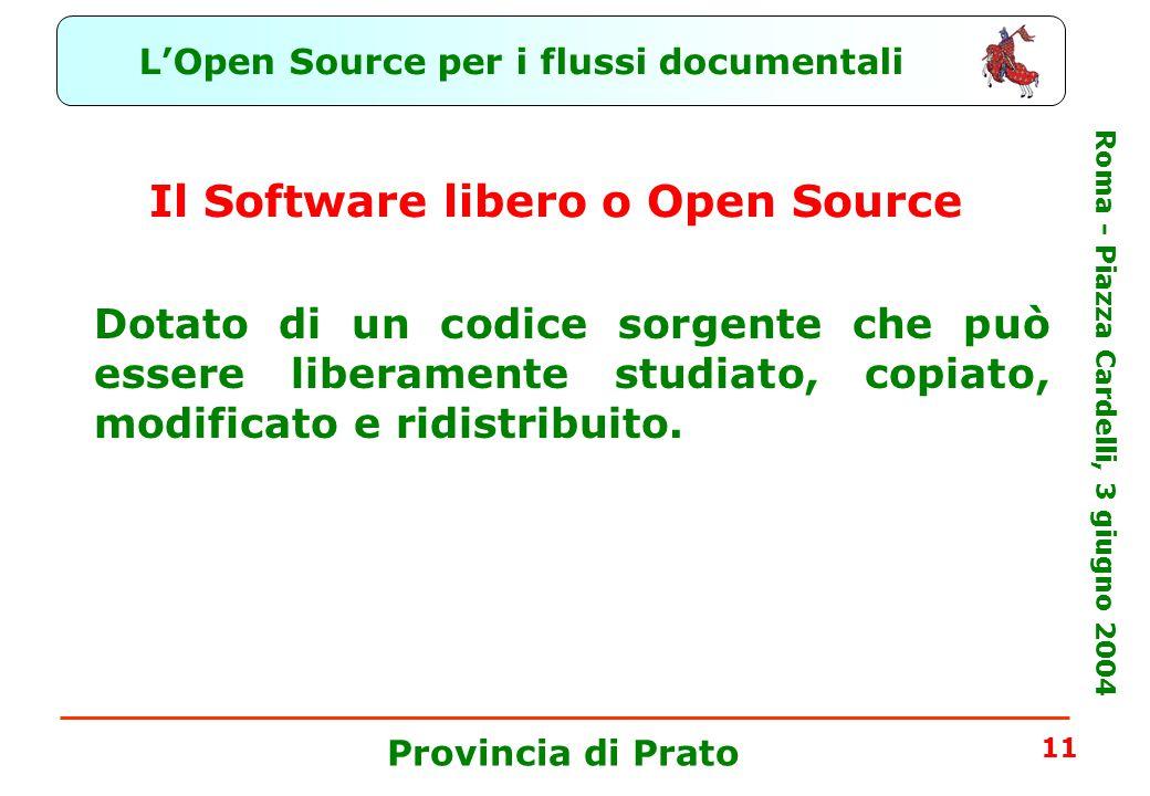 L'Open Source per i flussi documentali Roma - Piazza Cardelli, 3 giugno 2004 Provincia di Prato 11 Il Software libero o Open Source Dotato di un codice sorgente che può essere liberamente studiato, copiato, modificato e ridistribuito.