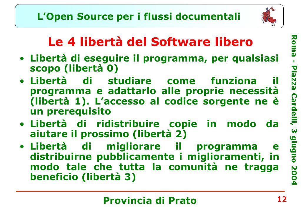 L'Open Source per i flussi documentali Roma - Piazza Cardelli, 3 giugno 2004 Provincia di Prato 12 Le 4 libertà del Software libero Libertà di eseguire il programma, per qualsiasi scopo (libertà 0) Libertà di studiare come funziona il programma e adattarlo alle proprie necessità (libertà 1).