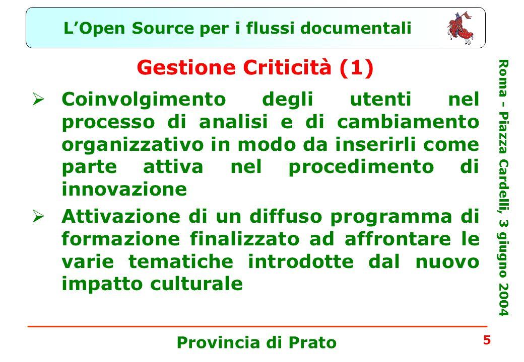 L'Open Source per i flussi documentali Roma - Piazza Cardelli, 3 giugno 2004 Provincia di Prato 5 Gestione Criticità (1)  Coinvolgimento degli utenti nel processo di analisi e di cambiamento organizzativo in modo da inserirli come parte attiva nel procedimento di innovazione  Attivazione di un diffuso programma di formazione finalizzato ad affrontare le varie tematiche introdotte dal nuovo impatto culturale