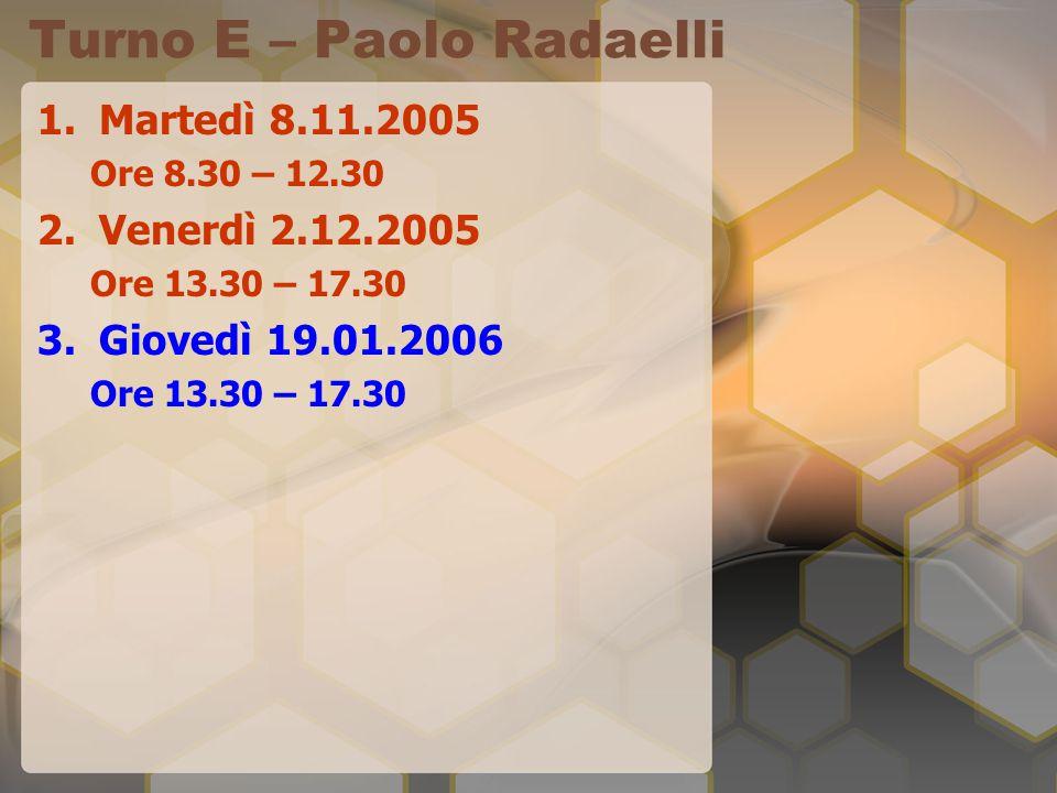 Turno E – Paolo Radaelli 1.Martedì 8.11.2005 Ore 8.30 – 12.30 2.Venerdì 2.12.2005 Ore 13.30 – 17.30 3.Giovedì 19.01.2006 Ore 13.30 – 17.30