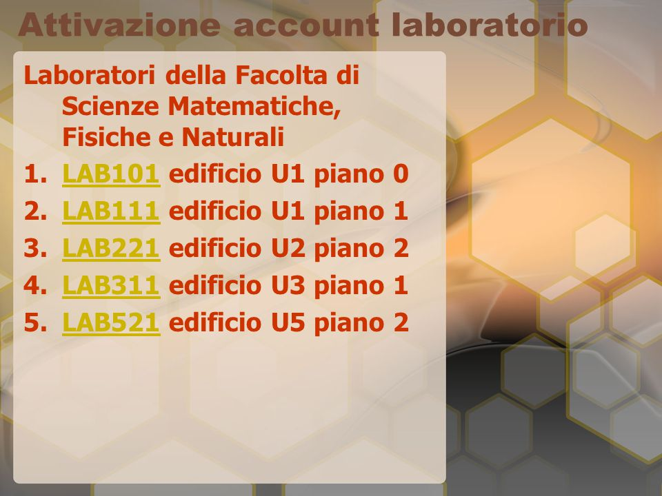 Attivazione account laboratorio Laboratori della Facolta di Scienze Matematiche, Fisiche e Naturali 1.LAB101 edificio U1 piano 0LAB101 2.LAB111 edificio U1 piano 1LAB111 3.LAB221 edificio U2 piano 2LAB221 4.LAB311 edificio U3 piano 1LAB311 5.LAB521 edificio U5 piano 2LAB521