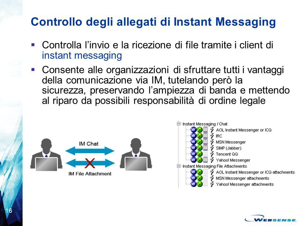 16 Controllo degli allegati di Instant Messaging  Controlla l'invio e la ricezione di file tramite i client di instant messaging  Consente alle orga