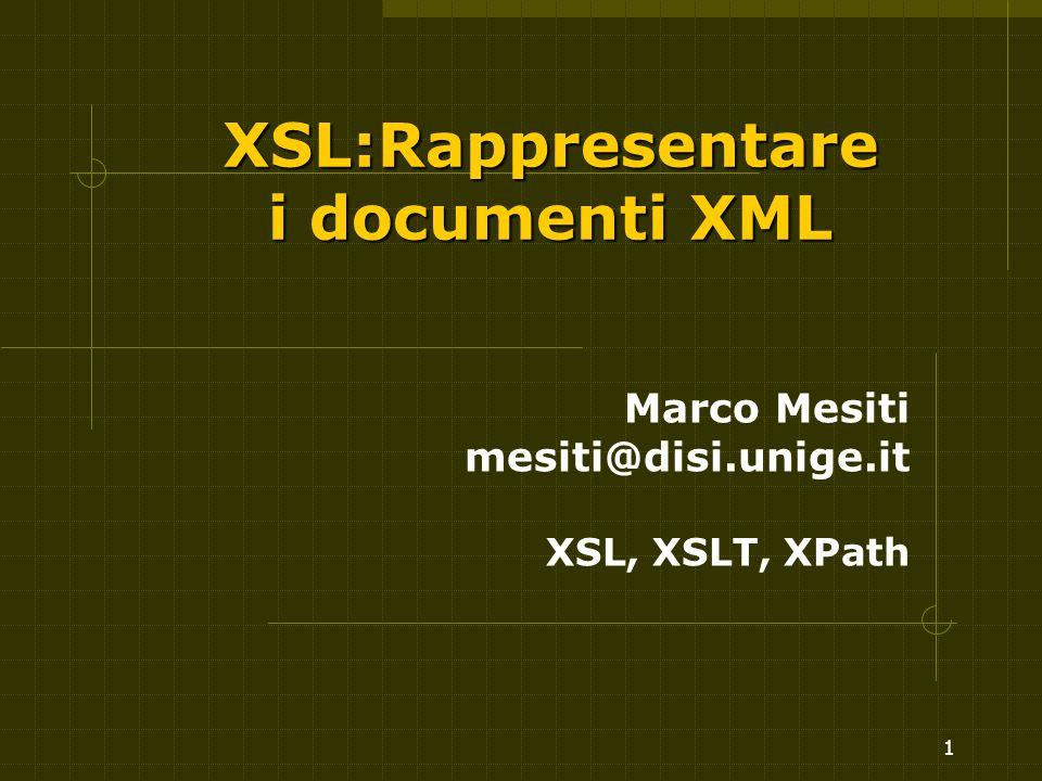 2 XSL - eXstensible Stylesheet Language XSL Raccomandazione del W3C (2001) Per aumentare la flessibilità dello standard XML Più sofisticato di CSS Contiene specifiche di CSS e DSSSL XSL consiste di tre parti: (XSLT) Un linguaggi o per trasformare i documenti XML (XSLT) (XSL) un vocabolario per definire la formattazione (XSL) (XPath) una sintassi per indirizzare parti di un documento ad una certa formattazione (XPath)