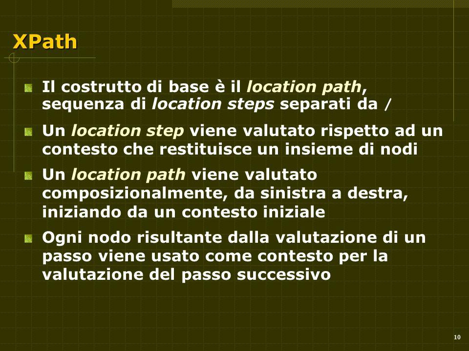 10 XPath Il costrutto di base è il location path, sequenza di location steps separati da / Un location step viene valutato rispetto ad un contesto che restituisce un insieme di nodi Un location path viene valutato composizionalmente, da sinistra a destra, iniziando da un contesto iniziale Ogni nodo risultante dalla valutazione di un passo viene usato come contesto per la valutazione del passo successivo