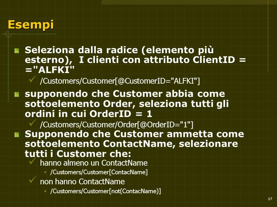 17 Esempi Seleziona dalla radice (elemento più esterno), I clienti con attributo ClientID = = ALFKI /Customers/Customer[@CustomerID= ALFKI ] supponendo che Customer abbia come sottoelemento Order, seleziona tutti gli ordini in cui OrderID = 1 /Customers/Customer/Order[@OrderID= 1 ] Supponendo che Customer ammetta come sottoelemento ContactName, selezionare tutti i Customer che: hanno almeno un ContactName  /Customers/Customer[ContacName] non hanno ContactName  /Customers/Customer[not(ContacName)]