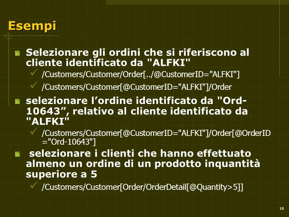 18 Esempi Selezionare gli ordini che si riferiscono al cliente identificato da ALFKI /Customers/Customer/Order[../@CustomerID= ALFKI ] /Customers/Customer[@CustomerID= ALFKI ]/Order selezionare l'ordine identificato da Ord- 10643 , relativo al cliente identificato da ALFKI /Customers/Customer[@CustomerID= ALFKI ]/Order[@OrderID = Ord-10643 ] selezionare i clienti che hanno effettuato almeno un ordine di un prodotto inquantità superiore a 5 /Customers/Customer[Order/OrderDetail[@Quantity>5]]