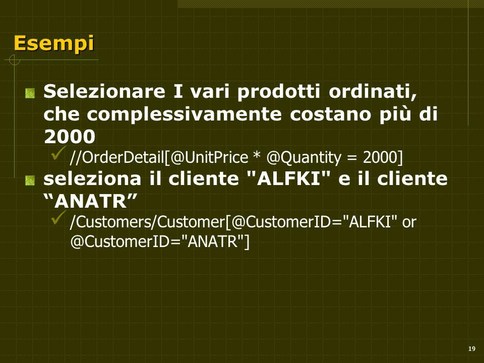 19 Esempi Selezionare I vari prodotti ordinati, che complessivamente costano più di 2000 //OrderDetail[@UnitPrice * @Quantity = 2000] seleziona il cliente ALFKI e il cliente ANATR /Customers/Customer[@CustomerID= ALFKI or @CustomerID= ANATR ]