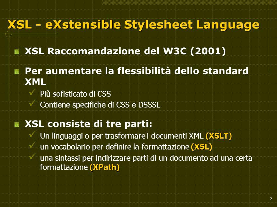 2 XSL - eXstensible Stylesheet Language XSL Raccomandazione del W3C (2001) Per aumentare la flessibilità dello standard XML Più sofisticato di CSS Con