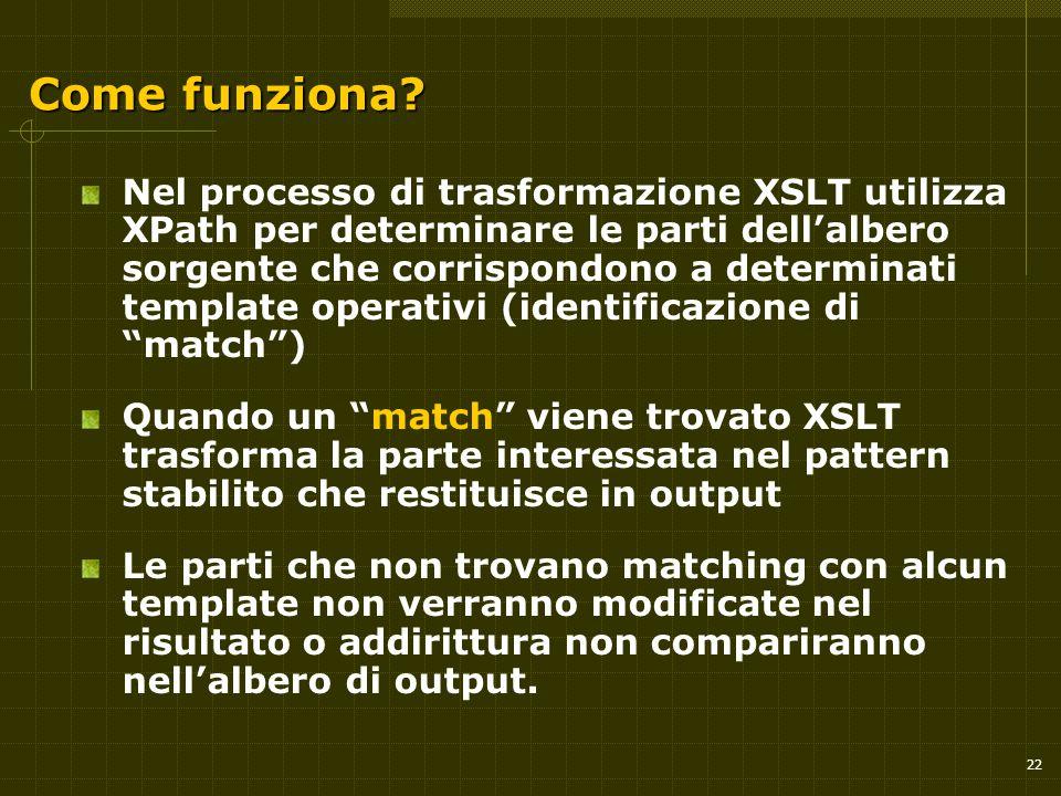22 Come funziona? Nel processo di trasformazione XSLT utilizza XPath per determinare le parti dell'albero sorgente che corrispondono a determinati tem