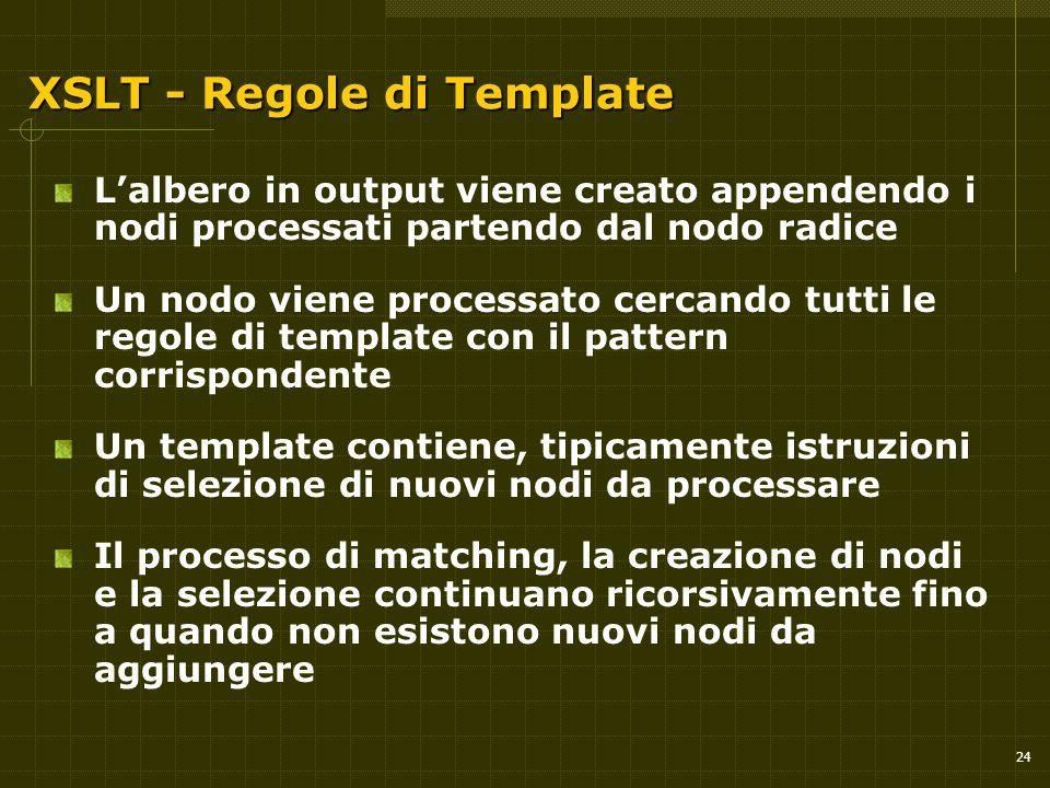 24 XSLT - Regole di Template L'albero in output viene creato appendendo i nodi processati partendo dal nodo radice Un nodo viene processato cercando t