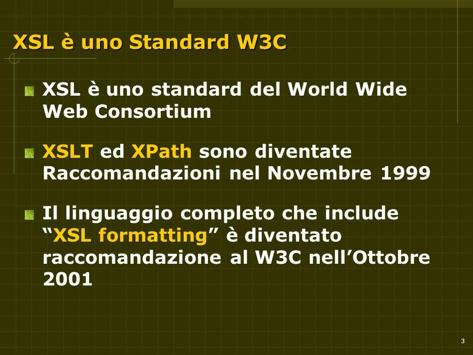 3 XSL è uno Standard W3C XSL è uno standard del World Wide Web Consortium XSLT ed XPath sono diventate Raccomandazioni nel Novembre 1999 Il linguaggio completo che include XSL formatting è diventato raccomandazione al W3C nell'Ottobre 2001