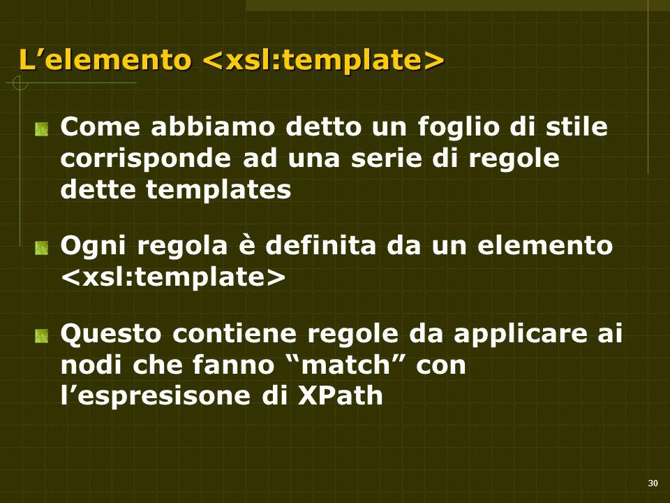 30 L'elemento L'elemento Come abbiamo detto un foglio di stile corrisponde ad una serie di regole dette templates Ogni regola è definita da un elemento Questo contiene regole da applicare ai nodi che fanno match con l'espresisone di XPath