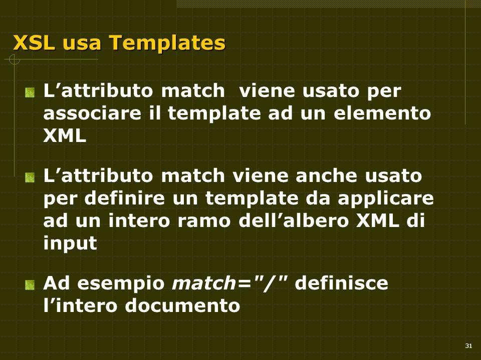 31 XSL usa Templates L'attributo match viene usato per associare il template ad un elemento XML L'attributo match viene anche usato per definire un template da applicare ad un intero ramo dell'albero XML di input Ad esempio match= / definisce l'intero documento
