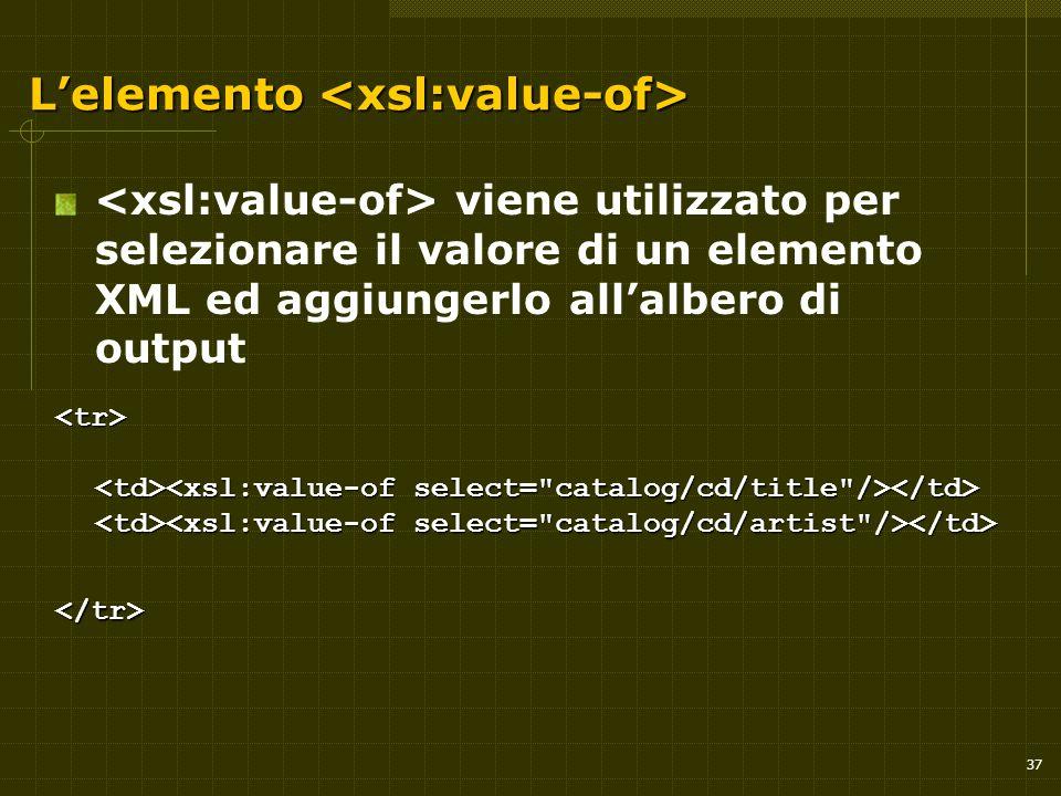 37 L'elemento L'elemento viene utilizzato per selezionare il valore di un elemento XML ed aggiungerlo all'albero di output </tr>