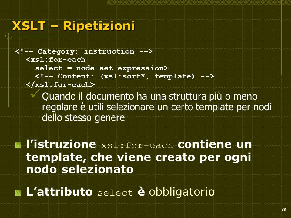 38 XSLT – Ripetizioni XSLT – Ripetizioni Quando il documento ha una struttura più o meno regolare è utili selezionare un certo template per nodi dello stesso genere l'istruzione xsl:for-each contiene un template, che viene creato per ogni nodo selezionato L'attributo select è obbligatorio