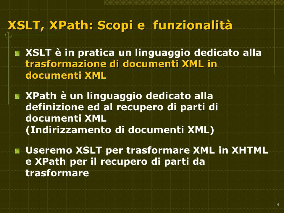 4 XSLT, XPath: Scopi e funzionalità trasformazione di documenti XML in documenti XML XSLT è in pratica un linguaggio dedicato alla trasformazione di documenti XML in documenti XML XPath è un linguaggio dedicato alla definizione ed al recupero di parti di documenti XML (Indirizzamento di documenti XML) Useremo XSLT per trasformare XML in XHTML e XPath per il recupero di parti da trasformare