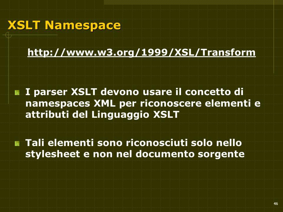 46 XSLT Namespace http://www.w3.org/1999/XSL/Transform I parser XSLT devono usare il concetto di namespaces XML per riconoscere elementi e attributi del Linguaggio XSLT Tali elementi sono riconosciuti solo nello stylesheet e non nel documento sorgente