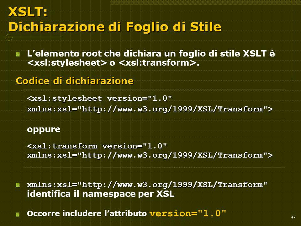 47 XSLT: Dichiarazione di Foglio di Stile L'elemento root che dichiara un foglio di stile XSLT è o. Codice di dichiarazione oppure xmlns:xsl=