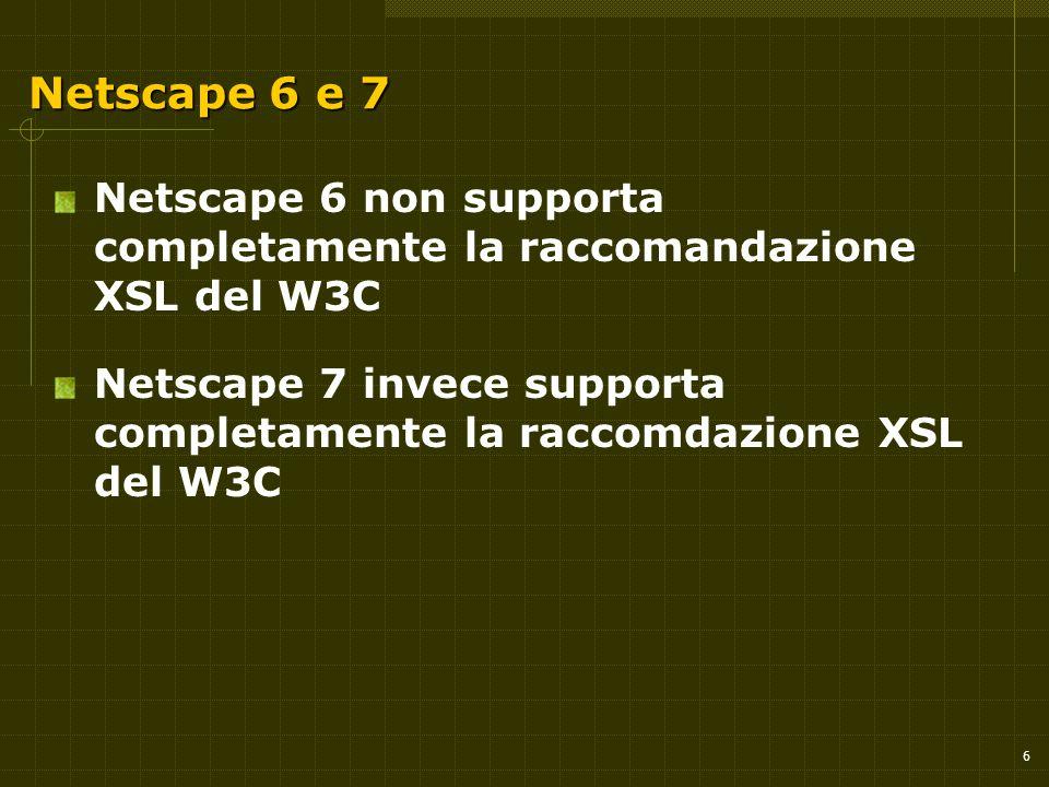6 Netscape 6 e 7 Netscape 6 non supporta completamente la raccomandazione XSL del W3C Netscape 7 invece supporta completamente la raccomdazione XSL de