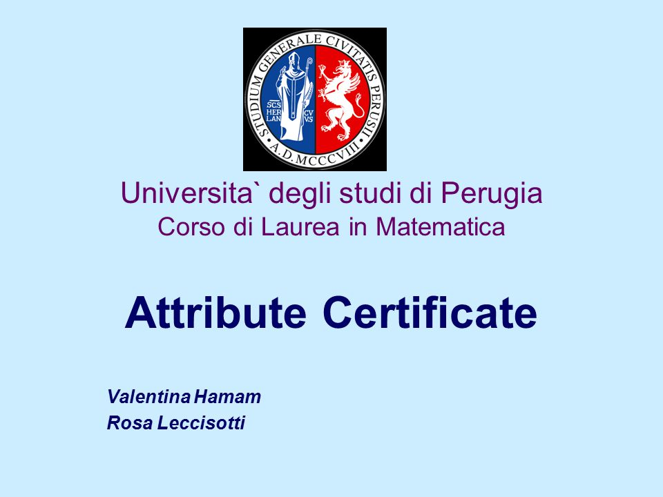 Universita` degli studi di Perugia Corso di Laurea in Matematica Attribute Certificate Valentina Hamam Rosa Leccisotti
