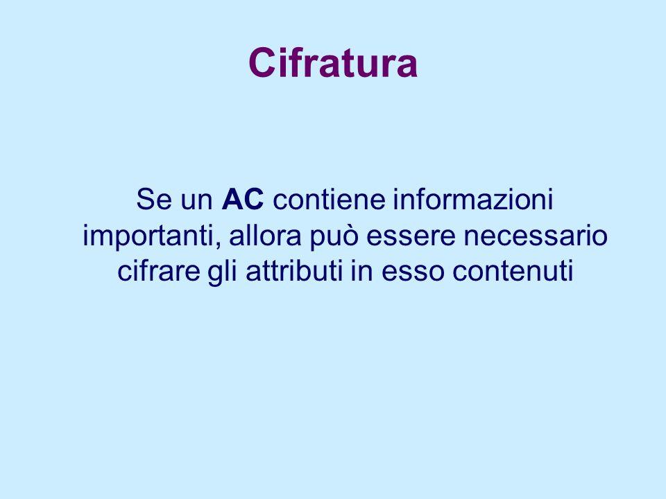 Cifratura Se un AC contiene informazioni importanti, allora può essere necessario cifrare gli attributi in esso contenuti
