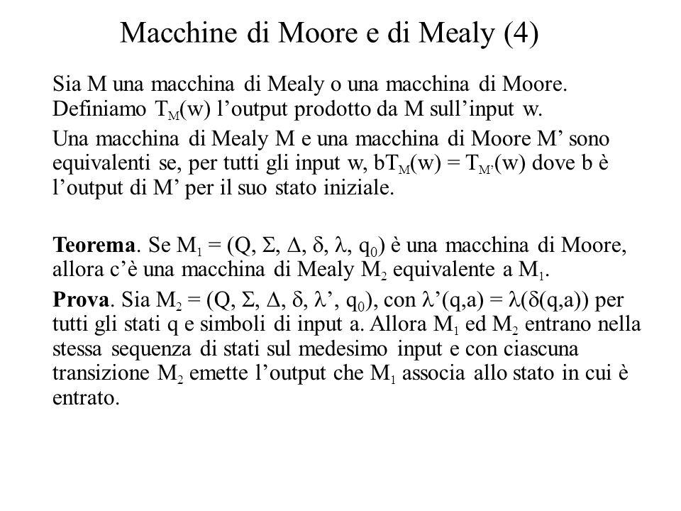 Macchine di Moore e di Mealy (4) Sia M una macchina di Mealy o una macchina di Moore. Definiamo T M (w) l'output prodotto da M sull'input w. Una macch