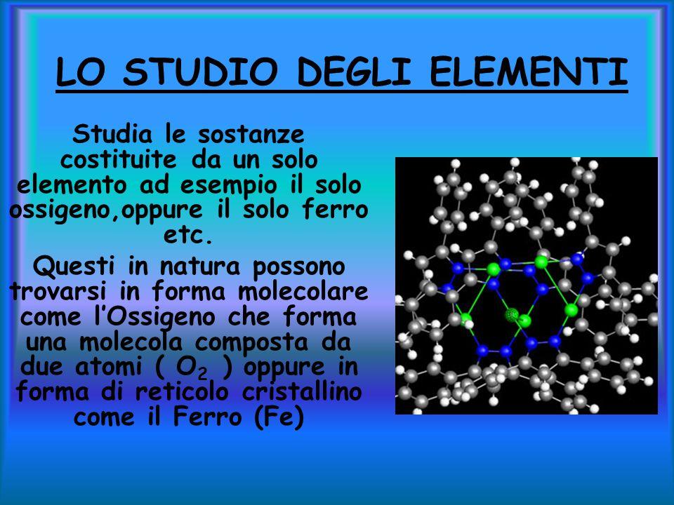 LO STUDIO DEGLI ELEMENTI Studia le sostanze costituite da un solo elemento ad esempio il solo ossigeno,oppure il solo ferro etc.