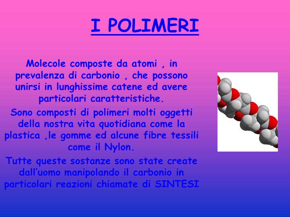 I POLIMERI Molecole composte da atomi, in prevalenza di carbonio, che possono unirsi in lunghissime catene ed avere particolari caratteristiche.