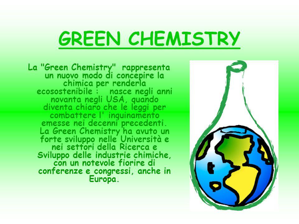 GREEN CHEMISTRY La Green Chemistry rappresenta un nuovo modo di concepire la chimica per renderla ecosostenibile : nasce negli anni novanta negli USA, quando diventa chiaro che le leggi per combattere l inquinamento emesse nei decenni precedenti.