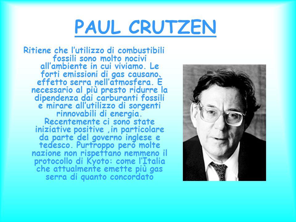 PAUL CRUTZEN Ritiene che l'utilizzo di combustibili fossili sono molto nocivi all'ambiente in cui viviamo.