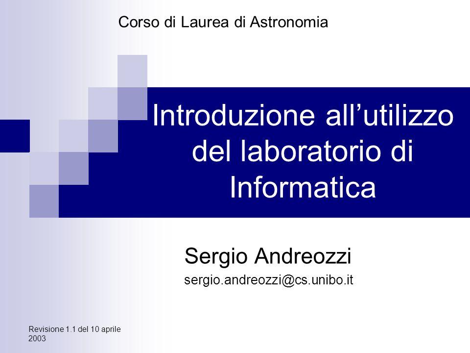 Revisione 1.1 del 10 aprile 2003 Introduzione all'utilizzo del laboratorio di Informatica Sergio Andreozzi sergio.andreozzi@cs.unibo.it Corso di Laurea di Astronomia