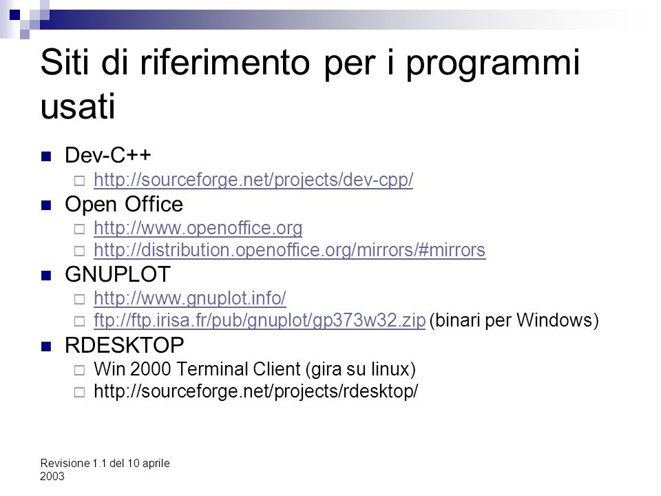 Revisione 1.1 del 10 aprile 2003 Siti di riferimento per i programmi usati Dev-C++  http://sourceforge.net/projects/dev-cpp/ http://sourceforge.net/projects/dev-cpp/ Open Office  http://www.openoffice.org http://www.openoffice.org  http://distribution.openoffice.org/mirrors/#mirrors http://distribution.openoffice.org/mirrors/#mirrors GNUPLOT  http://www.gnuplot.info/ http://www.gnuplot.info/  ftp://ftp.irisa.fr/pub/gnuplot/gp373w32.zip (binari per Windows) ftp://ftp.irisa.fr/pub/gnuplot/gp373w32.zip RDESKTOP  Win 2000 Terminal Client (gira su linux)  http://sourceforge.net/projects/rdesktop/