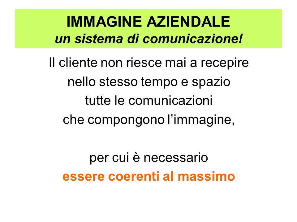 IMMAGINE AZIENDALE un sistema di comunicazione! Il cliente non riesce mai a recepire nello stesso tempo e spazio tutte le comunicazioni che compongono