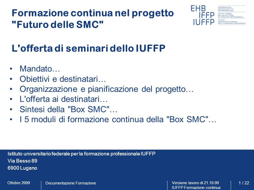 Ottobre 2009Versione lavoro di 21.10.09 IUFFP Formazione continua 12 / 22 Documentazione Formazione I moduli di formazione continua della BOX SMC Modulo 1: dai PFS al PI Conoscere e applicare correttamente i nuovi piani di formazione standard (PFS) e la procedura per allestire il proprio programma d'istituto (PI).