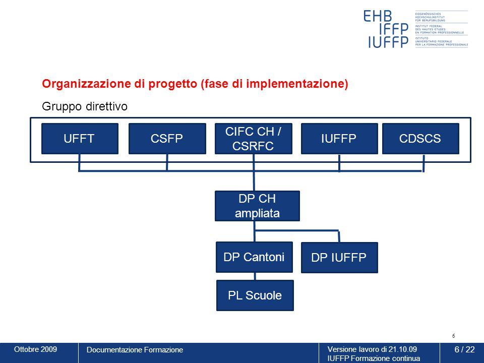 Ottobre 2009Versione lavoro di 21.10.09 IUFFP Formazione continua 7 / 22 Documentazione Formazione Gruppo direttivo –Controlling dell'implementazione –Discussione dei risultati della valutazione Direzione di progetto ampliata –Accompagnamento dell'implementazione, risposte alle domande relative all'implementazione –Accompagnamento della valutazione –Coordinamento della formazione di base SMC con i progetti di riforma (Ordinanza sulla formazione 2012 e PQ-MP 2014) –Implementazione del concetto di informazione in collaborazione con il segretariato CSFP –Gestione della Formazione continua IUFFP per le SMC Direzione di progetto Cantoni –Implementazione delle basi SMC nei cantoni Direzione di progetto IUFFP –Sostegno all'implementazione attraverso offerte di formazione continua per scuole/docenti e periti d'esame basati sul mandato UFFT Direzione di progetto scuole –Implementazione delle basi SMC nelle scuole –Elaborazione di un piano di insegnamento per le scuole