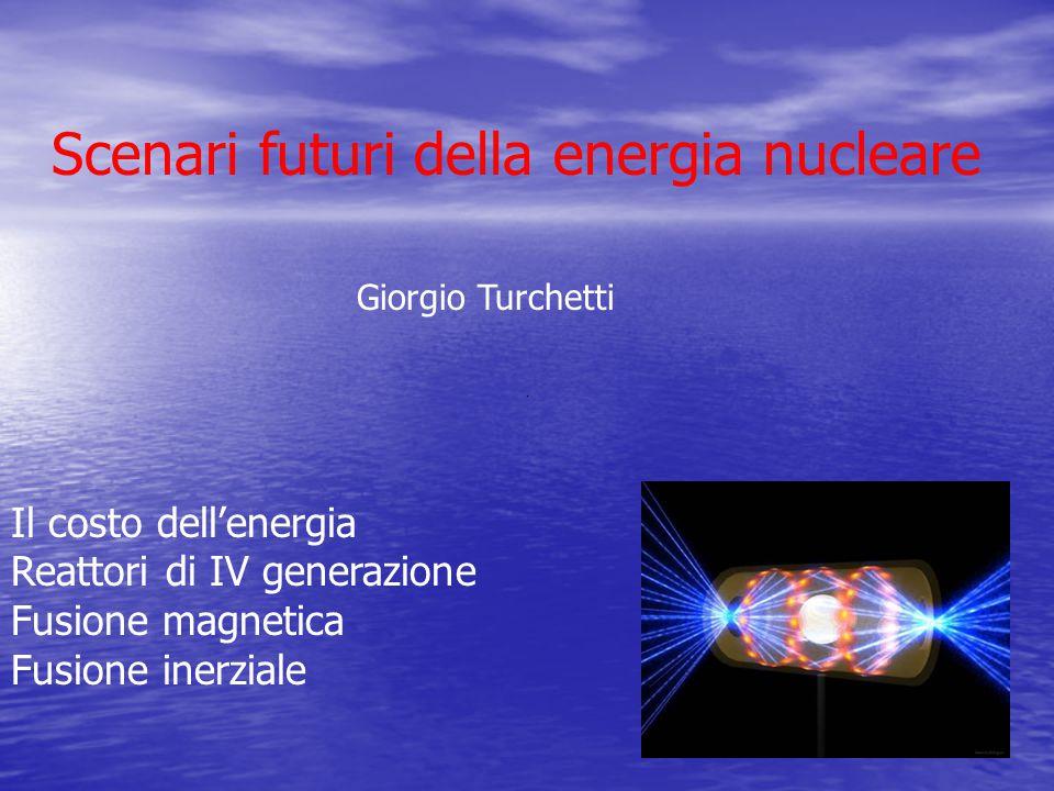 Scenari futuri della energia nucleare Giorgio Turchetti Il costo dell'energia Reattori di IV generazione Fusione magnetica Fusione inerziale