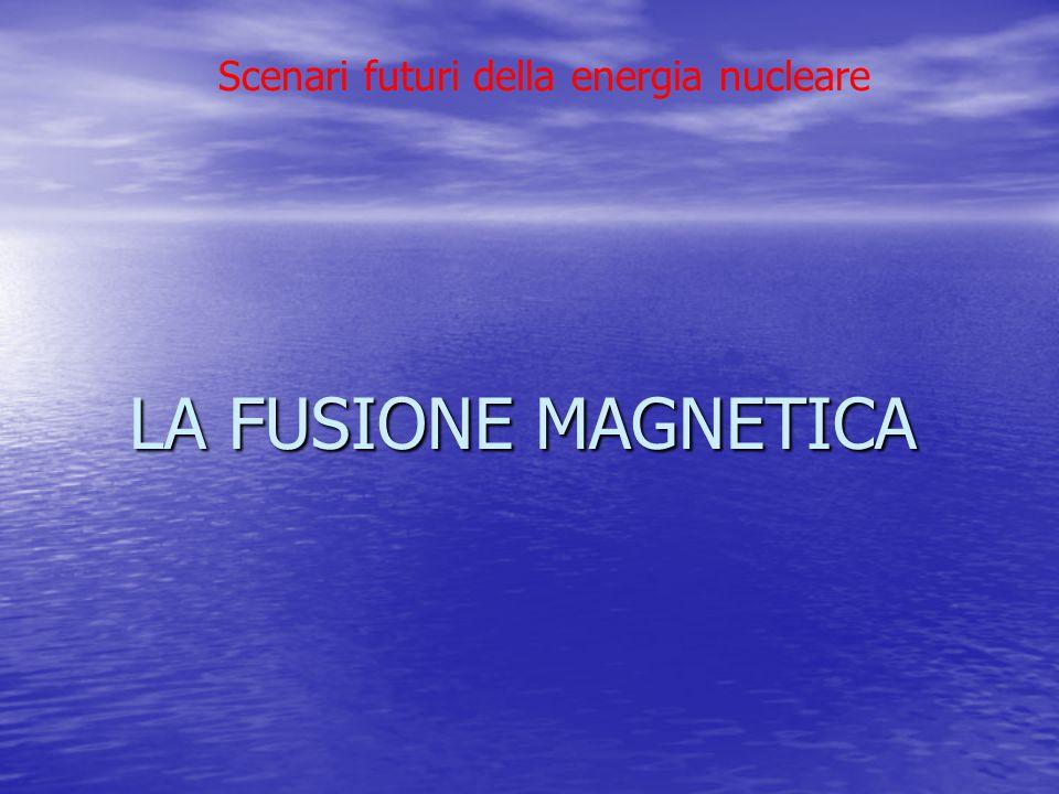 Scenari futuri della energia nucleare LA FUSIONE MAGNETICA LA FUSIONE MAGNETICA