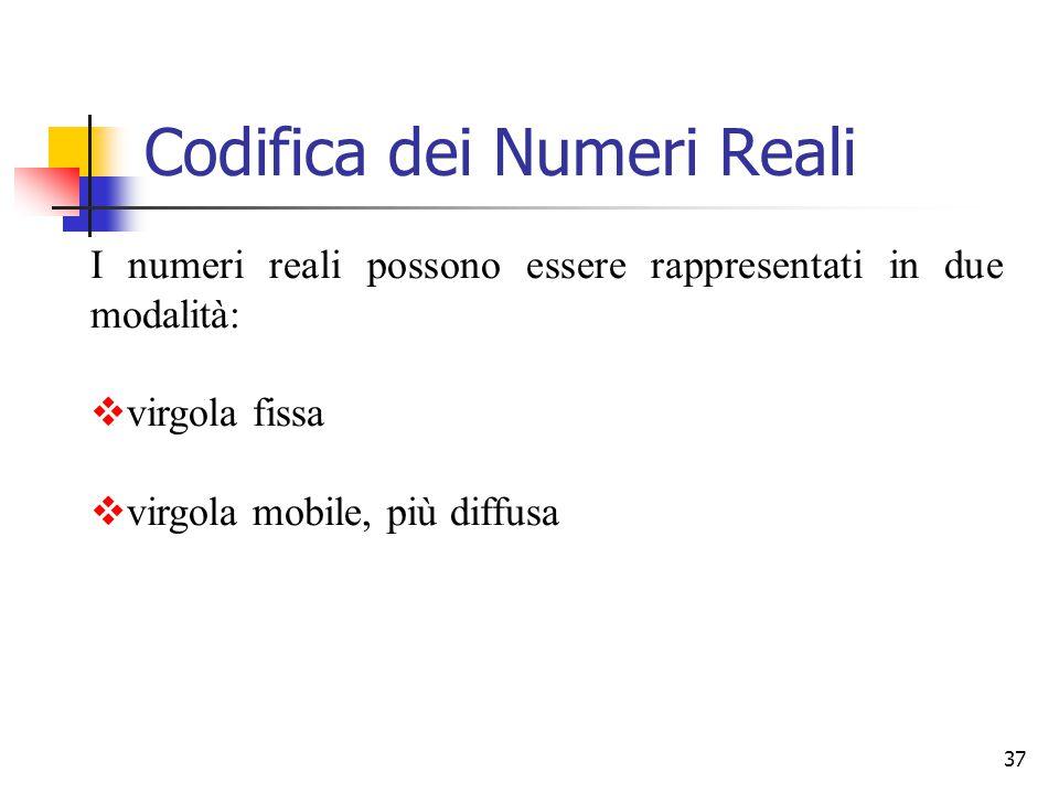 37 Codifica dei Numeri Reali I numeri reali possono essere rappresentati in due modalità:  virgola fissa  virgola mobile, più diffusa