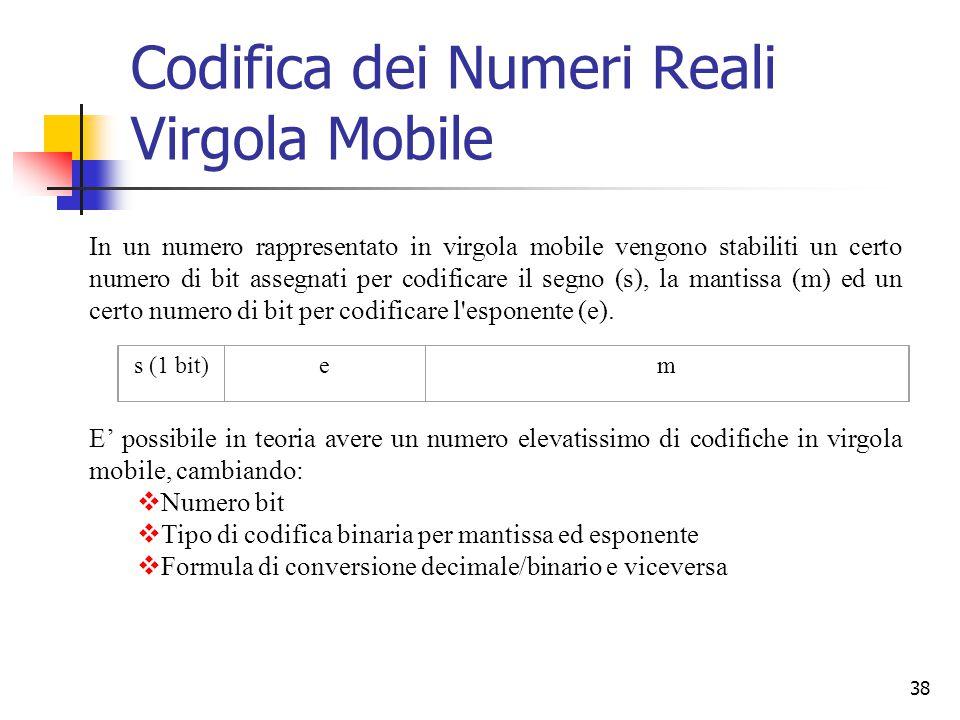 38 Codifica dei Numeri Reali Virgola Mobile In un numero rappresentato in virgola mobile vengono stabiliti un certo numero di bit assegnati per codifi