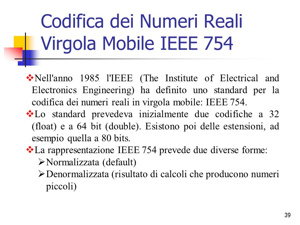 39 Codifica dei Numeri Reali Virgola Mobile IEEE 754  Nell'anno 1985 l'IEEE (The Institute of Electrical and Electronics Engineering) ha definito uno